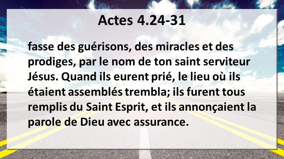 Actes 4.24-31 fasse des guérisons, des miracles et des prodiges, par le nom de ton saint serviteur Jésus. Quand ils eurent prié, le lieu où ils étaien