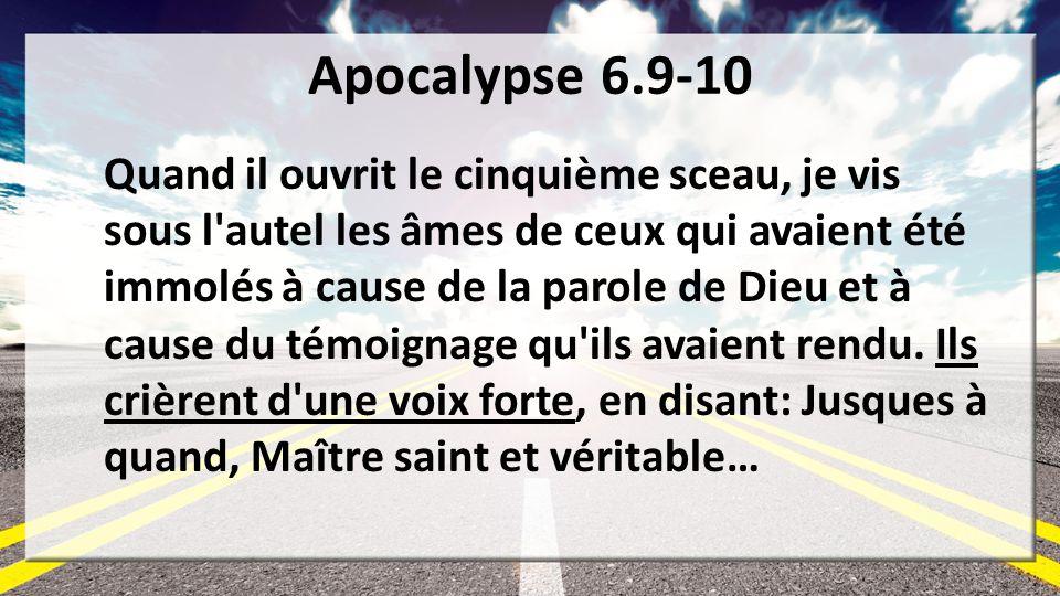 Apocalypse 6.9-10 Quand il ouvrit le cinquième sceau, je vis sous l'autel les âmes de ceux qui avaient été immolés à cause de la parole de Dieu et à c