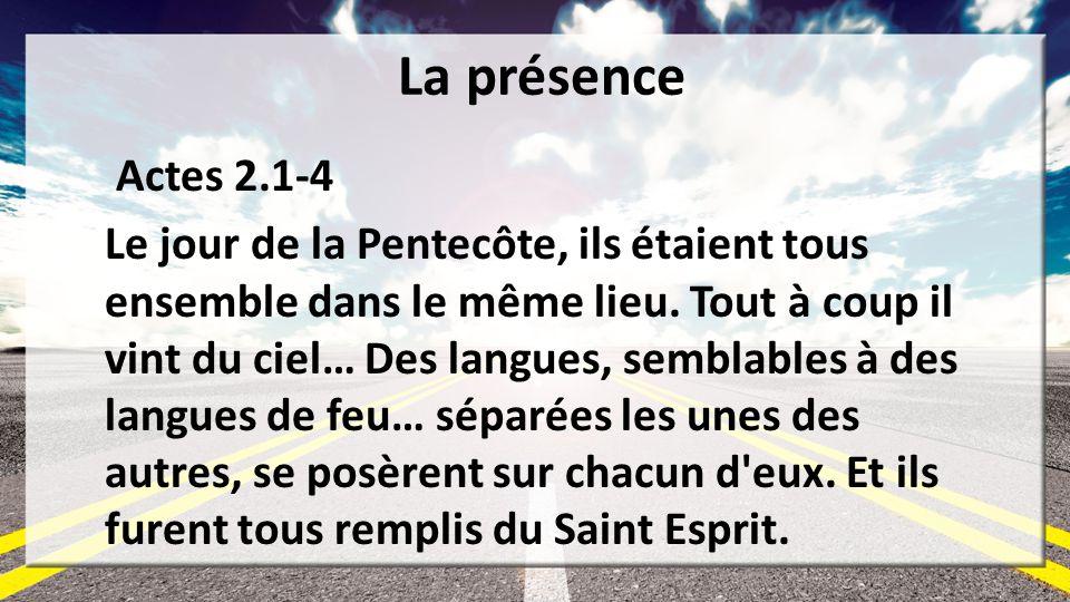 La présence Actes 2.1-4 Le jour de la Pentecôte, ils étaient tous ensemble dans le même lieu. Tout à coup il vint du ciel… Des langues, semblables à d