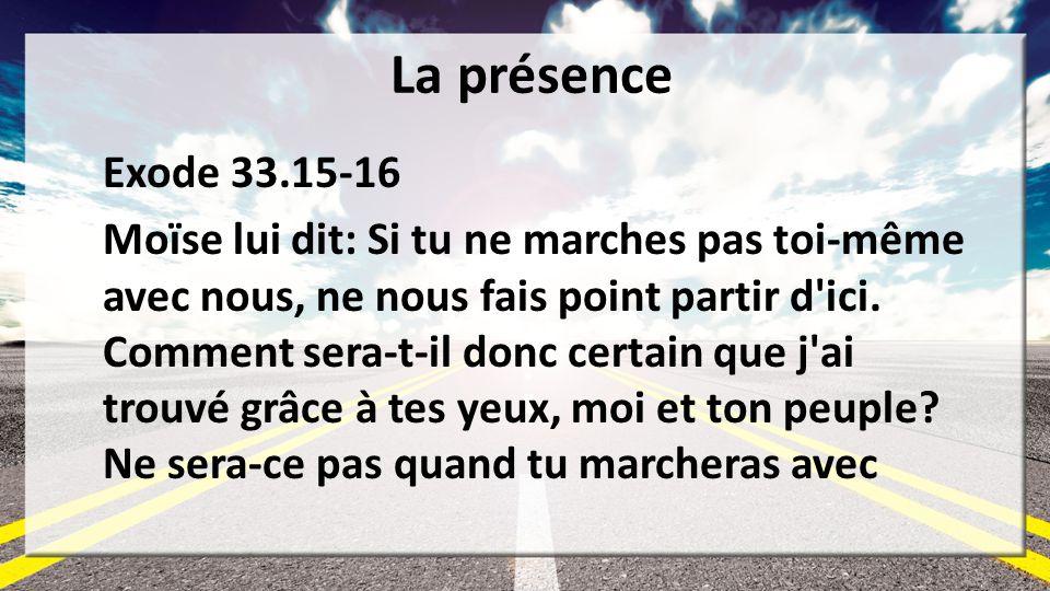 La présence Exode 33.15-16 Moïse lui dit: Si tu ne marches pas toi-même avec nous, ne nous fais point partir d'ici. Comment sera-t-il donc certain que