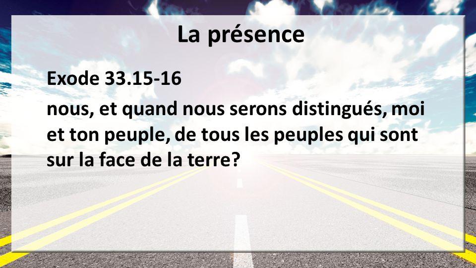 La présence Exode 33.15-16 nous, et quand nous serons distingués, moi et ton peuple, de tous les peuples qui sont sur la face de la terre?