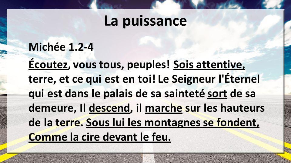 La puissance Michée 1.2-4 Écoutez, vous tous, peuples! Sois attentive, terre, et ce qui est en toi! Le Seigneur l'Éternel qui est dans le palais de sa