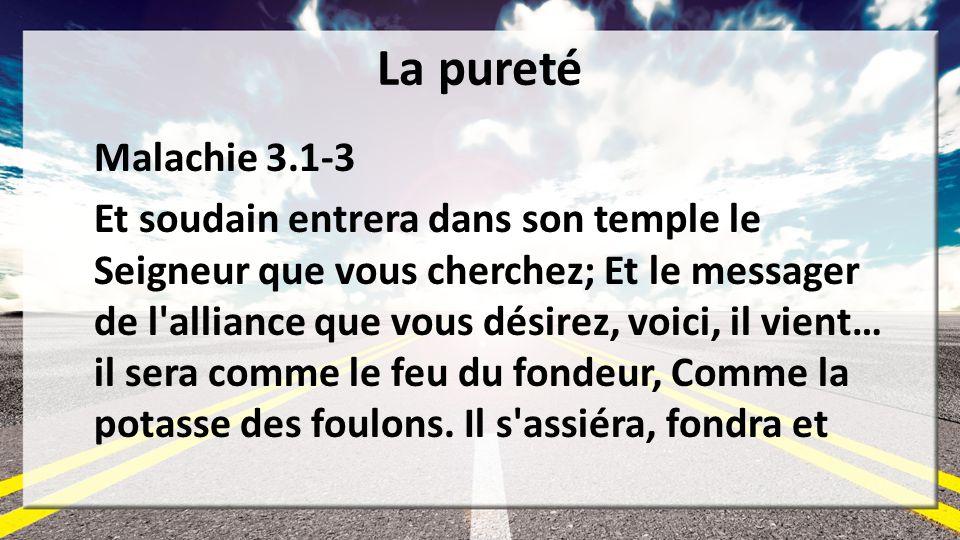 La pureté Malachie 3.1-3 Et soudain entrera dans son temple le Seigneur que vous cherchez; Et le messager de l'alliance que vous désirez, voici, il vi