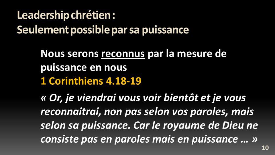 Leadership chrétien : Seulement possible par sa puissance Nous serons reconnus par la mesure de puissance en nous 1 Corinthiens 4.18-19 « Or, je viendrai vous voir bientôt et je vous reconnaitrai, non pas selon vos paroles, mais selon sa puissance.