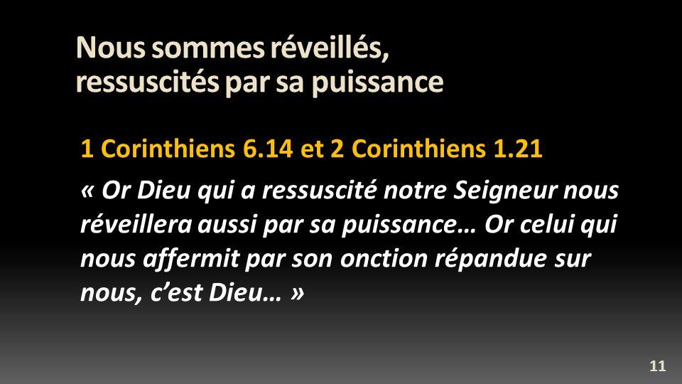 Nous sommes réveillés, ressuscités par sa puissance 1 Corinthiens 6.14 et 2 Corinthiens 1.21 « Or Dieu qui a ressuscité notre Seigneur nous réveillera aussi par sa puissance… Or celui qui nous affermit par son onction répandue sur nous, cest Dieu… » 11