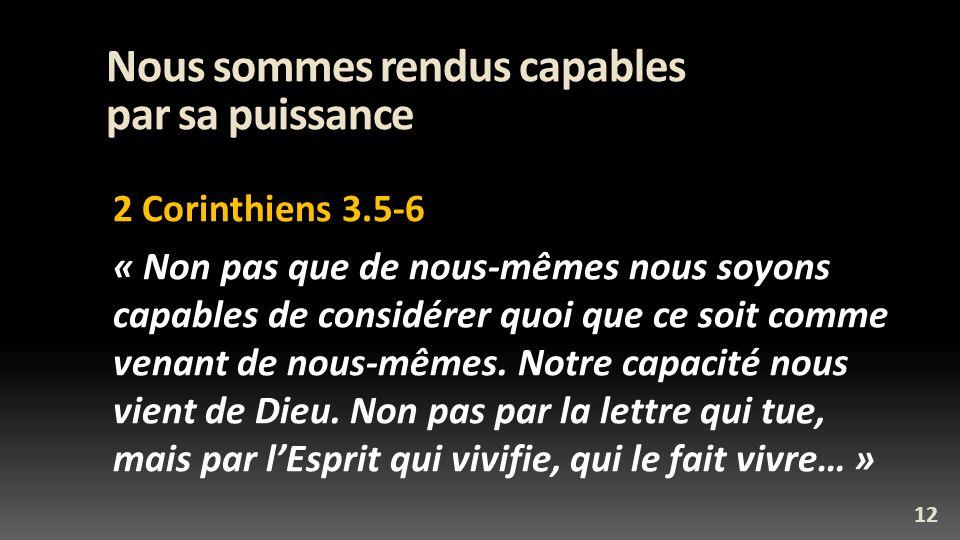 Nous sommes rendus capables par sa puissance 2 Corinthiens 3.5-6 « Non pas que de nous-mêmes nous soyons capables de considérer quoi que ce soit comme venant de nous-mêmes.