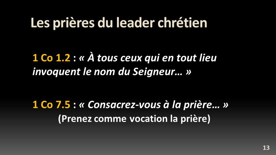 Les prières du leader chrétien 1 Co 1.2 : « À tous ceux qui en tout lieu invoquent le nom du Seigneur… » 1 Co 7.5 : « Consacrez-vous à la prière… » (Prenez comme vocation la prière) 13