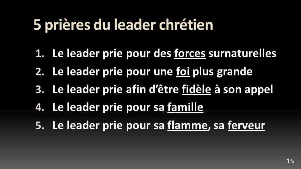 5 prières du leader chrétien 1. Le leader prie pour des forces surnaturelles 2. Le leader prie pour une foi plus grande 3. Le leader prie afin dêtre f