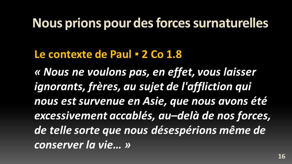 Nous prions pour des forces surnaturelles Le contexte de Paul 2 Co 1.8 « Nous ne voulons pas, en effet, vous laisser ignorants, frères, au sujet de l affliction qui nous est survenue en Asie, que nous avons été excessivement accablés, au–delà de nos forces, de telle sorte que nous désespérions même de conserver la vie… » 16