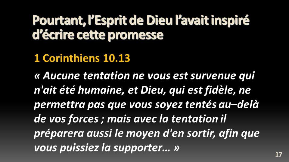 Pourtant, lEsprit de Dieu lavait inspiré décrire cette promesse 1 Corinthiens 10.13 « Aucune tentation ne vous est survenue qui n'ait été humaine, et