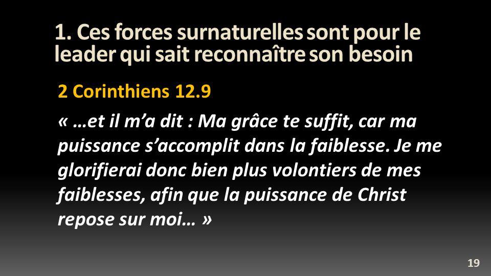 1. Ces forces surnaturelles sont pour le leader qui sait reconnaître son besoin 2 Corinthiens 12.9 « …et il ma dit : Ma grâce te suffit, car ma puissa