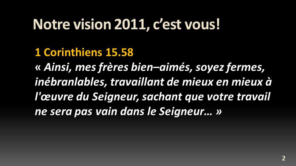 Notre vision 2011, cest vous! 1 Corinthiens 15.58 « Ainsi, mes frères bien–aimés, soyez fermes, inébranlables, travaillant de mieux en mieux à l'œuvre