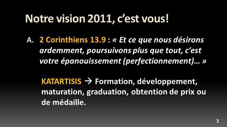 Notre vision 2011, cest vous! A. 2 Corinthiens 13.9 : « Et ce que nous désirons ardemment, poursuivons plus que tout, cest votre épanouissement (perfe