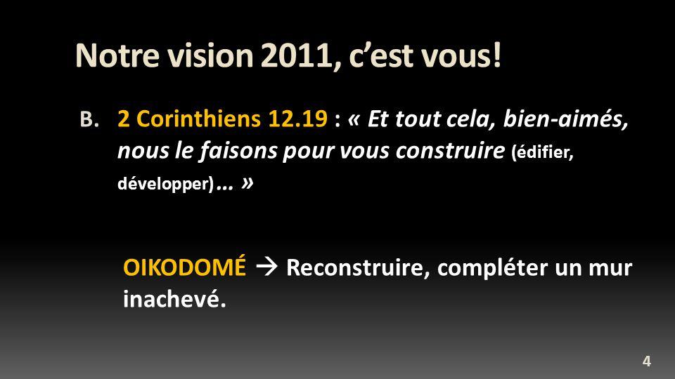 Notre vision 2011, cest vous! B. 2 Corinthiens 12.19 : « Et tout cela, bien-aimés, nous le faisons pour vous construire (édifier, développer) … » OIKO