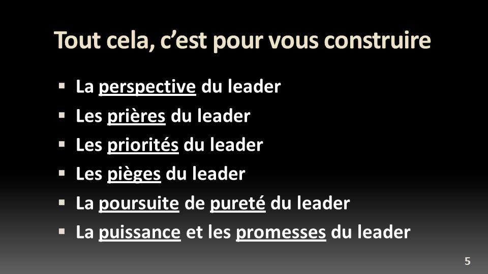 Tout cela, cest pour vous construire La perspective du leader Les prières du leader Les priorités du leader Les pièges du leader La poursuite de puret