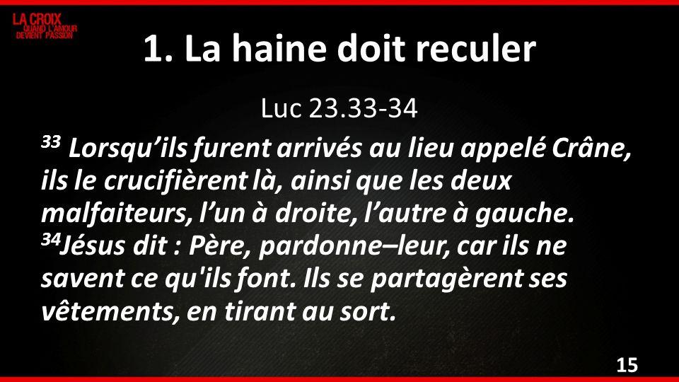 1. La haine doit reculer Luc 23.33-34 33 Lorsquils furent arrivés au lieu appelé Crâne, ils le crucifièrent là, ainsi que les deux malfaiteurs, lun à