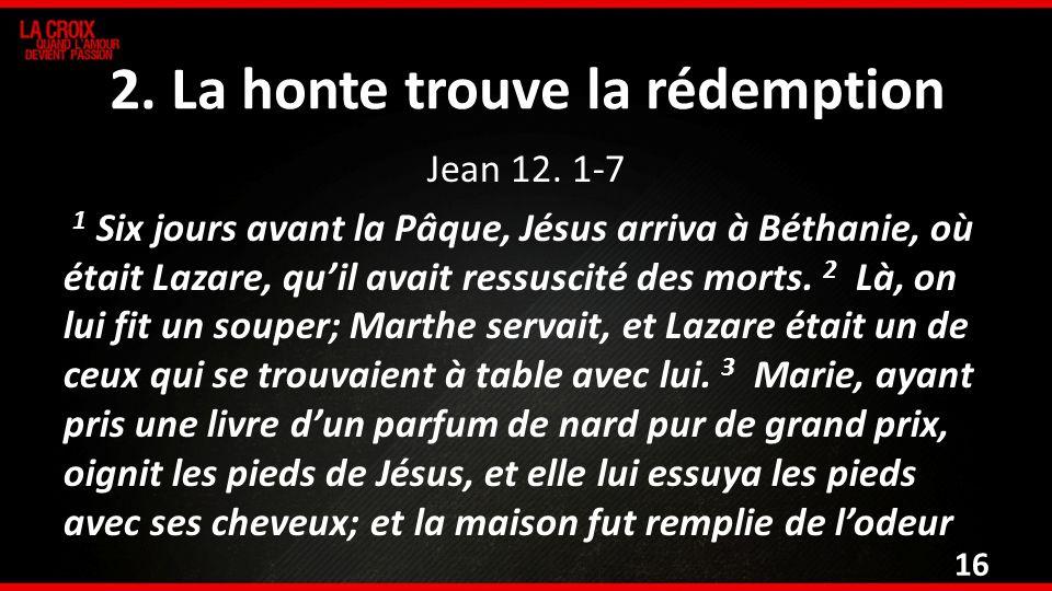 2. La honte trouve la rédemption Jean 12. 1-7 1 Six jours avant la Pâque, Jésus arriva à Béthanie, où était Lazare, quil avait ressuscité des morts. 2