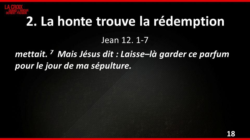 2. La honte trouve la rédemption Jean 12. 1-7 mettait. 7 Mais Jésus dit : Laisse–là garder ce parfum pour le jour de ma sépulture. 18