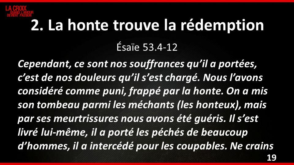 2. La honte trouve la rédemption Ésaïe 53.4-12 Cependant, ce sont nos souffrances quil a portées, cest de nos douleurs quil sest chargé. Nous lavons c