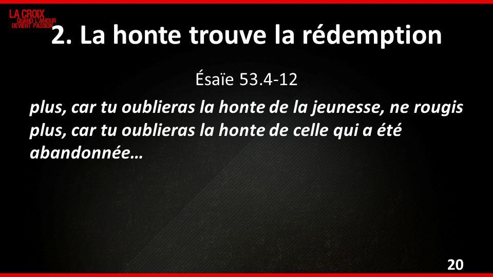 2. La honte trouve la rédemption Ésaïe 53.4-12 plus, car tu oublieras la honte de la jeunesse, ne rougis plus, car tu oublieras la honte de celle qui