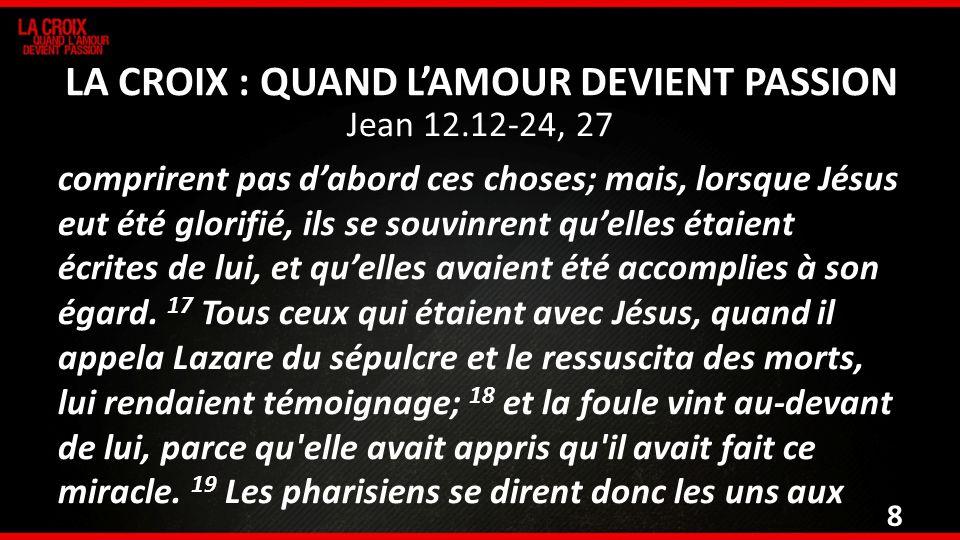Jean 12.12-24, 27 comprirent pas dabord ces choses; mais, lorsque Jésus eut été glorifié, ils se souvinrent quelles étaient écrites de lui, et quelles
