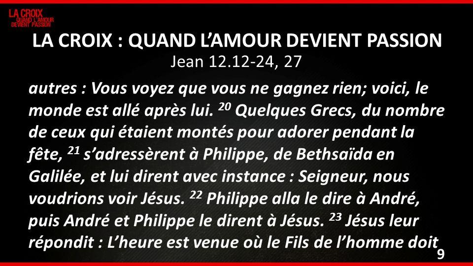 Jean 12.12-24, 27 autres : Vous voyez que vous ne gagnez rien; voici, le monde est allé après lui. 20 Quelques Grecs, du nombre de ceux qui étaient mo