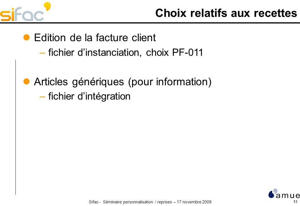 Sifac - Séminaire personnalisation / reprises – 17 novembre 2009 13 Choix relatifs aux recettes Edition de la facture client –fichier dinstanciation,