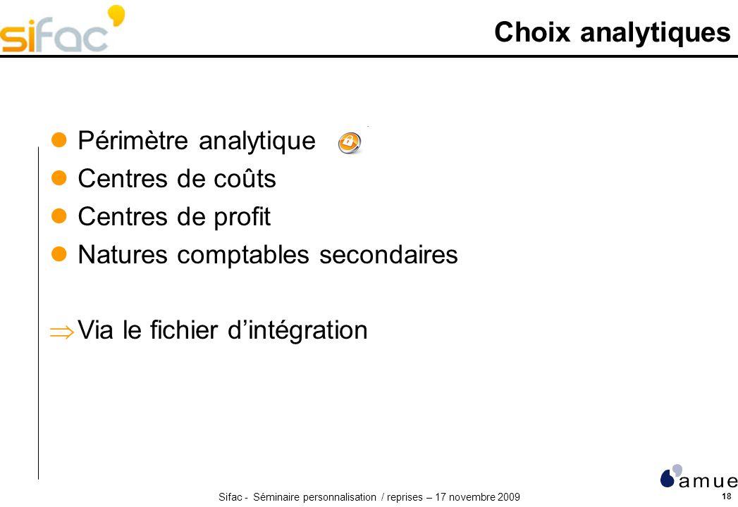 Sifac - Séminaire personnalisation / reprises – 17 novembre 2009 18 Choix analytiques Périmètre analytique Centres de coûts Centres de profit Natures
