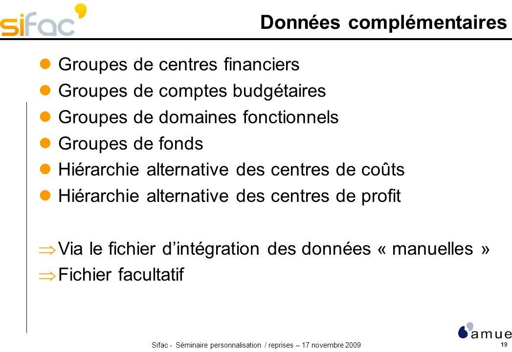 Sifac - Séminaire personnalisation / reprises – 17 novembre 2009 19 Données complémentaires Groupes de centres financiers Groupes de comptes budgétair