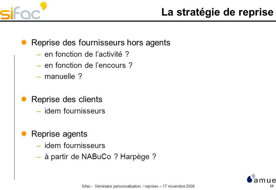 Sifac - Séminaire personnalisation / reprises – 17 novembre 2009 28 La stratégie de reprise Reprise des fournisseurs hors agents –en fonction de lactivité .