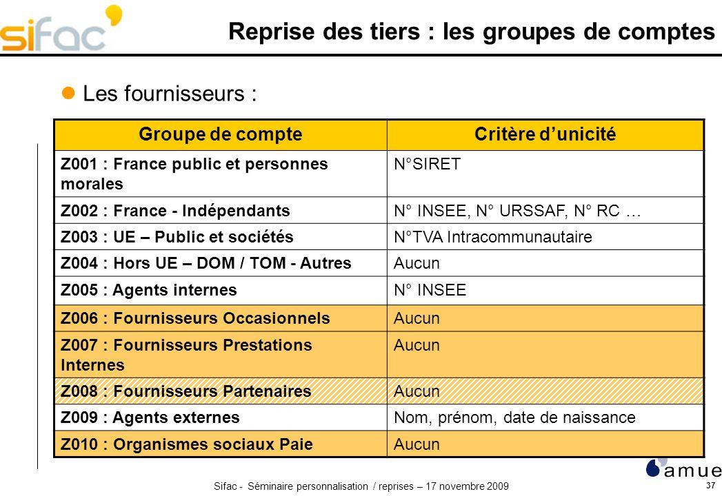 Sifac - Séminaire personnalisation / reprises – 17 novembre 2009 37 Reprise des tiers : les groupes de comptes Groupe de compteCritère dunicité Z001 :