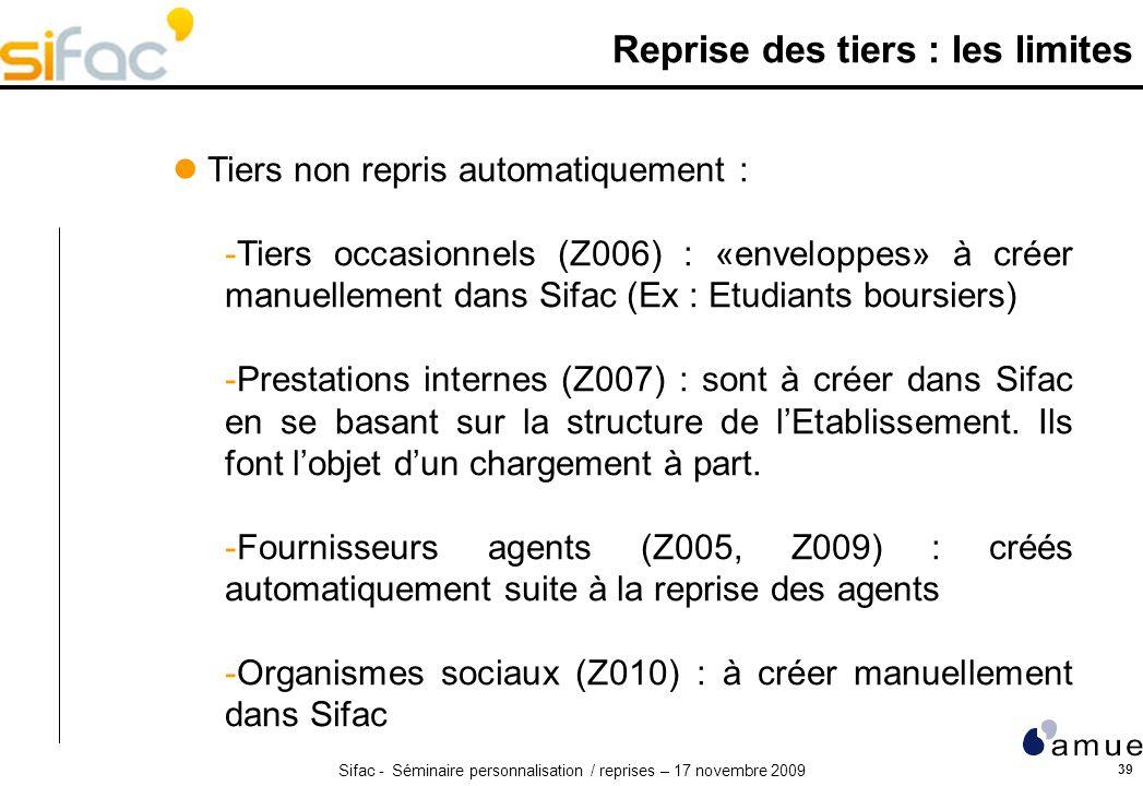 Sifac - Séminaire personnalisation / reprises – 17 novembre 2009 39 Reprise des tiers : les limites Tiers non repris automatiquement : -Tiers occasionnels (Z006) : «enveloppes» à créer manuellement dans Sifac (Ex : Etudiants boursiers) -Prestations internes (Z007) : sont à créer dans Sifac en se basant sur la structure de lEtablissement.