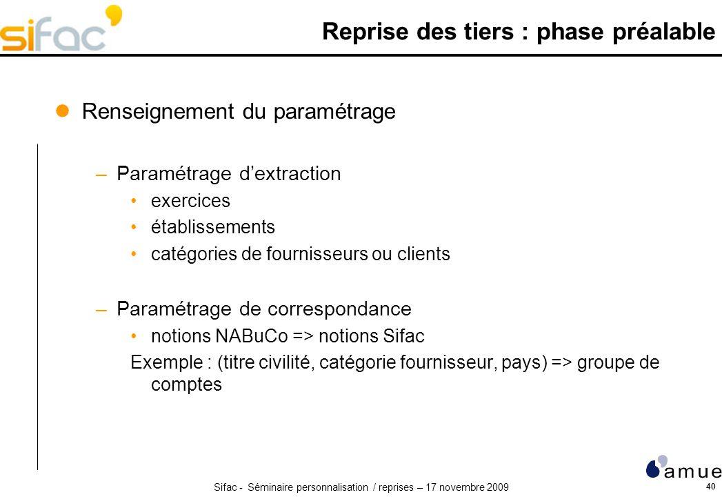 Sifac - Séminaire personnalisation / reprises – 17 novembre 2009 40 Reprise des tiers : phase préalable Renseignement du paramétrage –Paramétrage dext