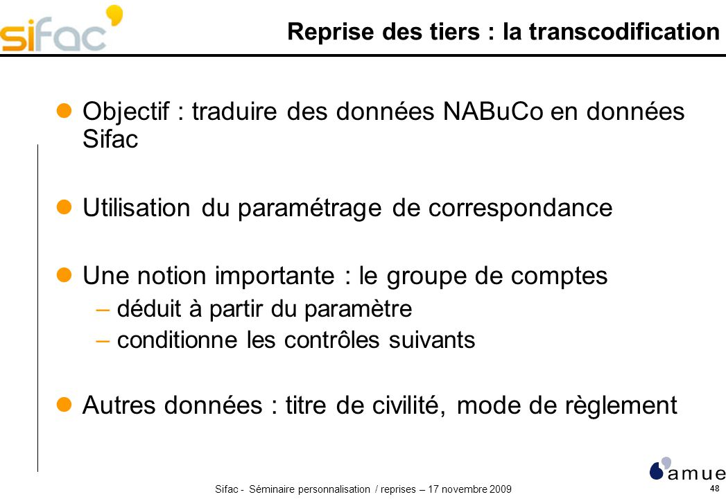 Sifac - Séminaire personnalisation / reprises – 17 novembre 2009 48 Reprise des tiers : la transcodification Objectif : traduire des données NABuCo en