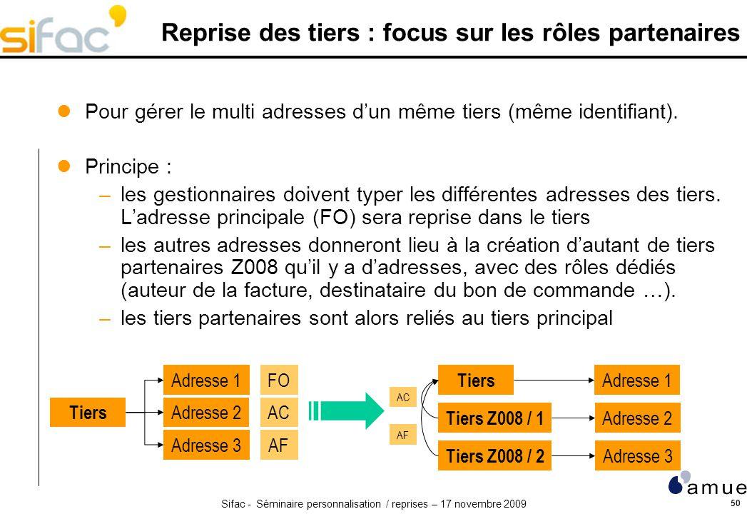 Sifac - Séminaire personnalisation / reprises – 17 novembre 2009 50 Reprise des tiers : focus sur les rôles partenaires Pour gérer le multi adresses dun même tiers (même identifiant).