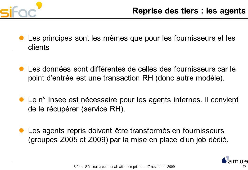 Sifac - Séminaire personnalisation / reprises – 17 novembre 2009 53 Reprise des tiers : les agents Les principes sont les mêmes que pour les fournisseurs et les clients Les données sont différentes de celles des fournisseurs car le point dentrée est une transaction RH (donc autre modèle).