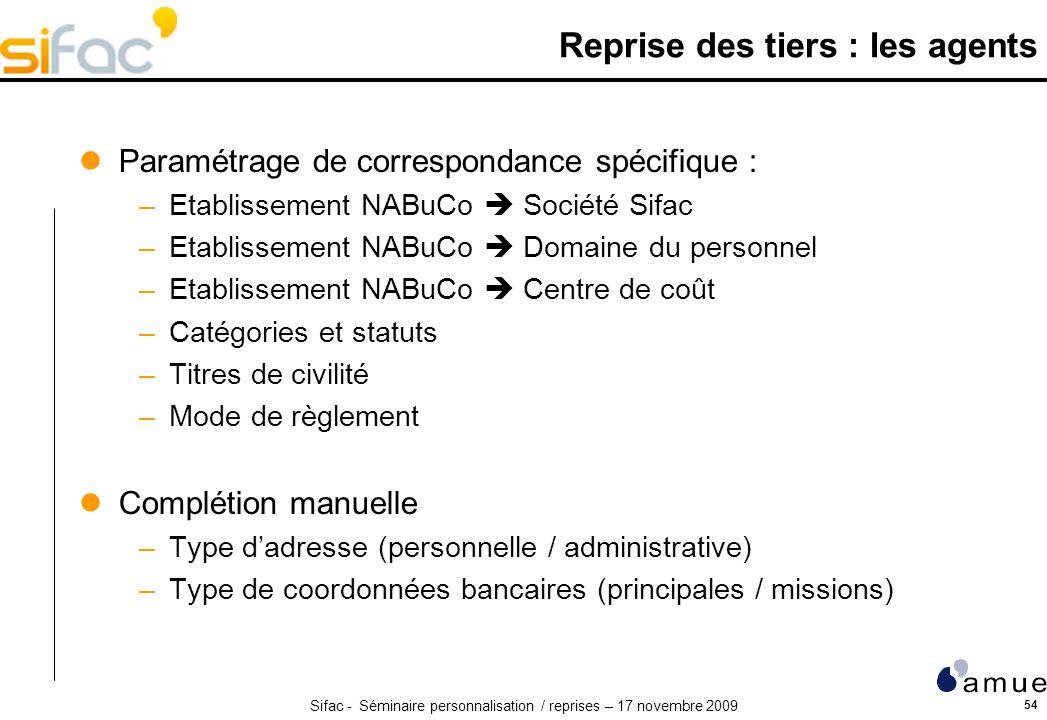 Sifac - Séminaire personnalisation / reprises – 17 novembre 2009 54 Reprise des tiers : les agents Paramétrage de correspondance spécifique : –Etablis