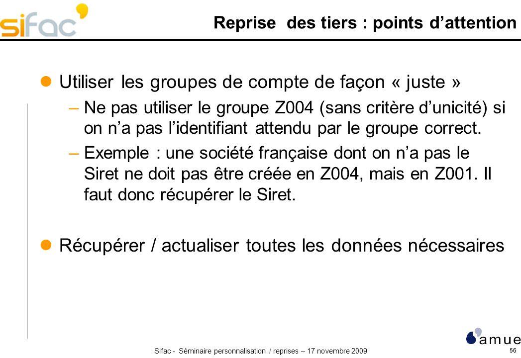 Sifac - Séminaire personnalisation / reprises – 17 novembre 2009 56 Reprise des tiers : points dattention Utiliser les groupes de compte de façon « juste » –Ne pas utiliser le groupe Z004 (sans critère dunicité) si on na pas lidentifiant attendu par le groupe correct.