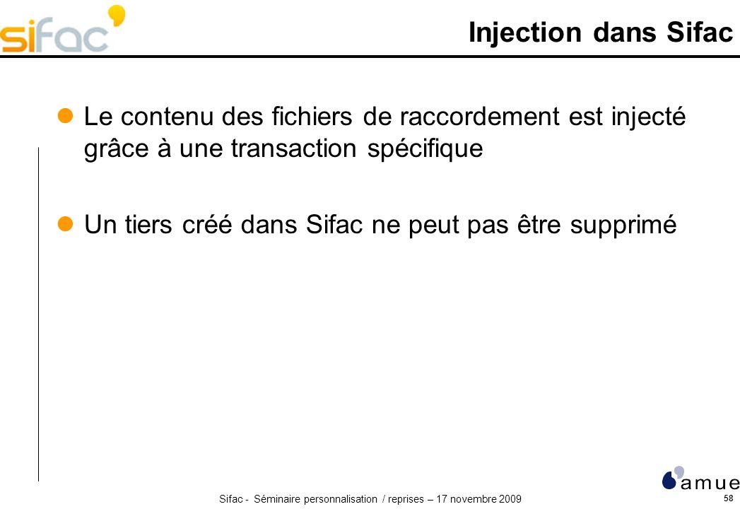 Sifac - Séminaire personnalisation / reprises – 17 novembre 2009 58 Injection dans Sifac Le contenu des fichiers de raccordement est injecté grâce à une transaction spécifique Un tiers créé dans Sifac ne peut pas être supprimé