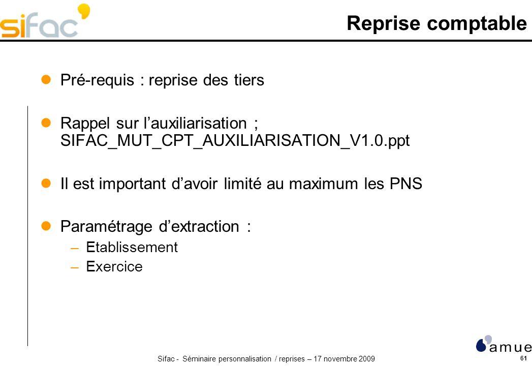 Sifac - Séminaire personnalisation / reprises – 17 novembre 2009 61 Reprise comptable Pré-requis : reprise des tiers Rappel sur lauxiliarisation ; SIF