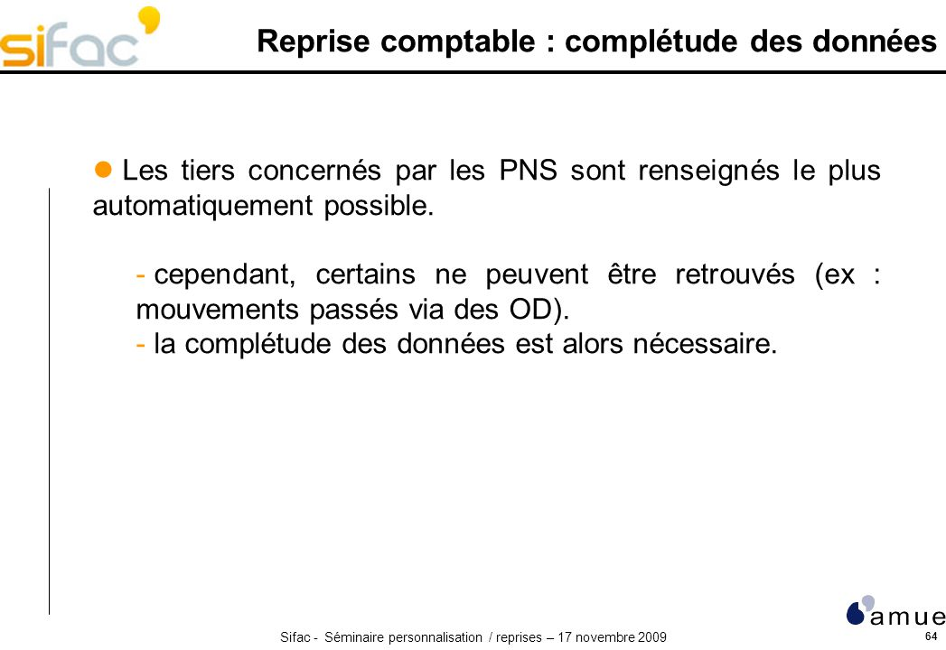 Sifac - Séminaire personnalisation / reprises – 17 novembre 2009 64 Reprise comptable : complétude des données Les tiers concernés par les PNS sont renseignés le plus automatiquement possible.