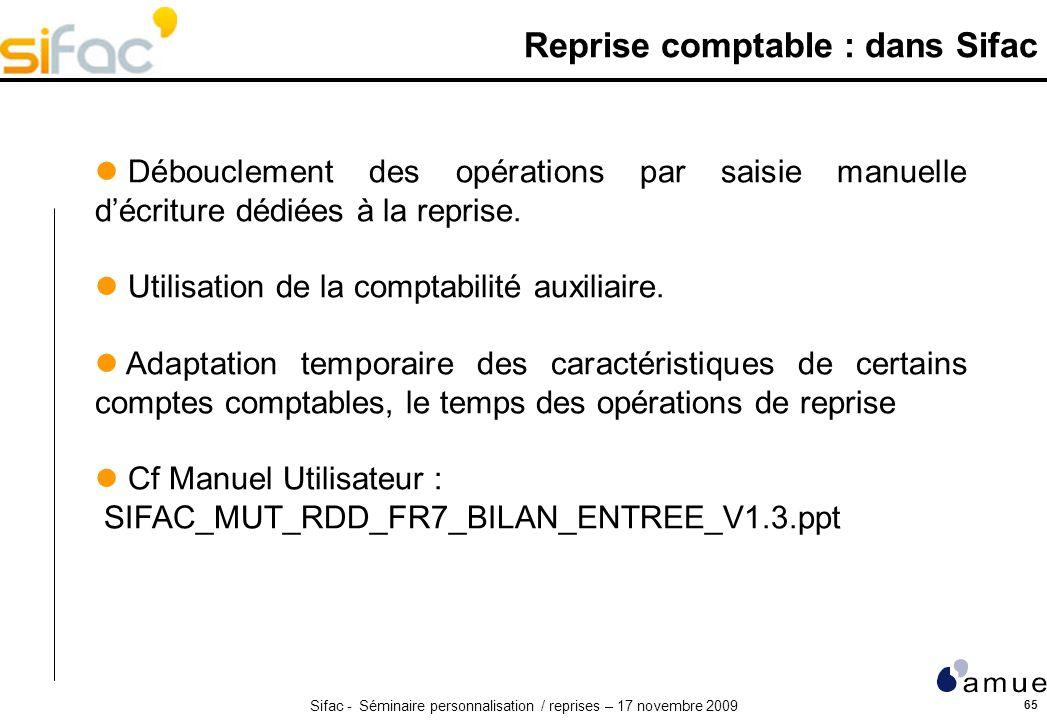 Sifac - Séminaire personnalisation / reprises – 17 novembre 2009 65 Reprise comptable : dans Sifac Débouclement des opérations par saisie manuelle décriture dédiées à la reprise.
