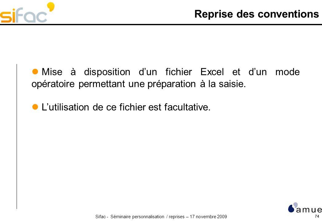Sifac - Séminaire personnalisation / reprises – 17 novembre 2009 74 Reprise des conventions Mise à disposition dun fichier Excel et dun mode opératoire permettant une préparation à la saisie.