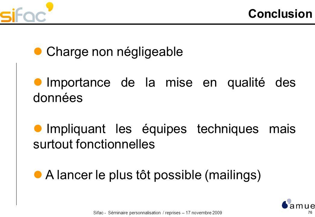 Sifac - Séminaire personnalisation / reprises – 17 novembre 2009 76 Conclusion Charge non négligeable Importance de la mise en qualité des données Imp