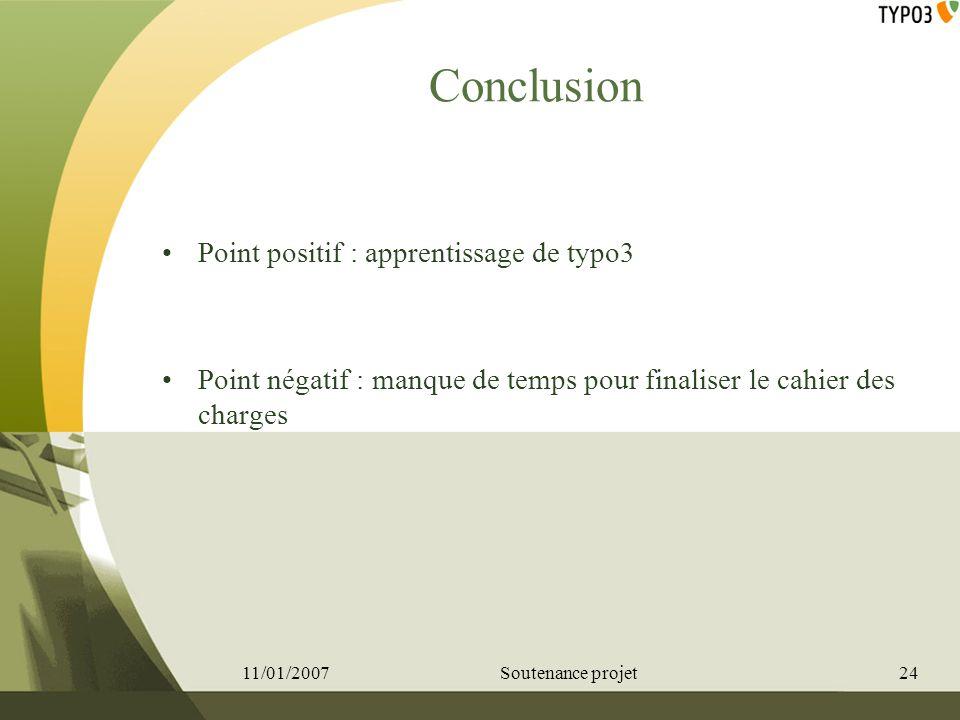 Conclusion Point positif : apprentissage de typo3 Point négatif : manque de temps pour finaliser le cahier des charges 11/01/200724Soutenance projet