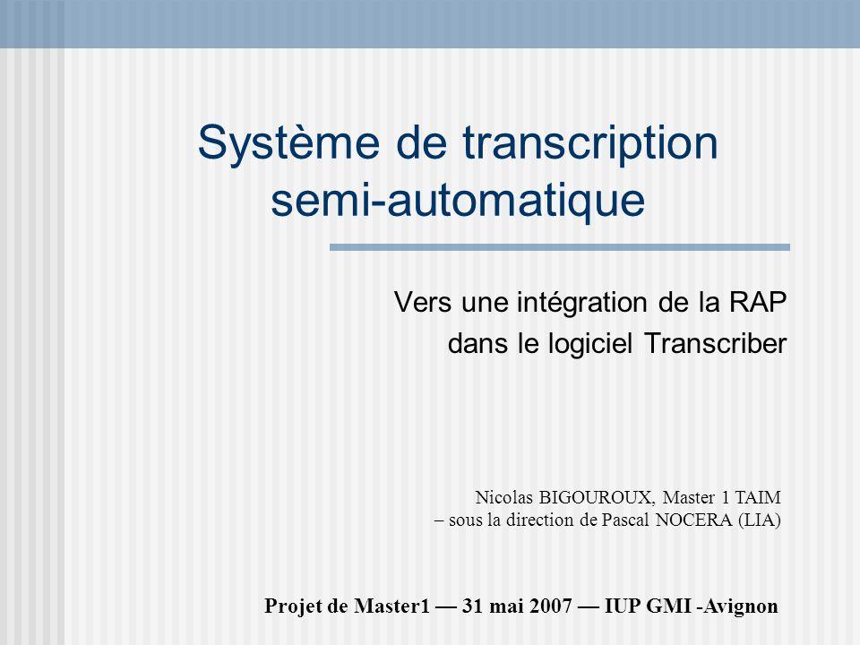 Système de transcription semi-automatique Vers une intégration de la RAP dans le logiciel Transcriber Projet de Master1 31 mai 2007 IUP GMI -Avignon Nicolas BIGOUROUX, Master 1 TAIM – sous la direction de Pascal NOCERA (LIA)