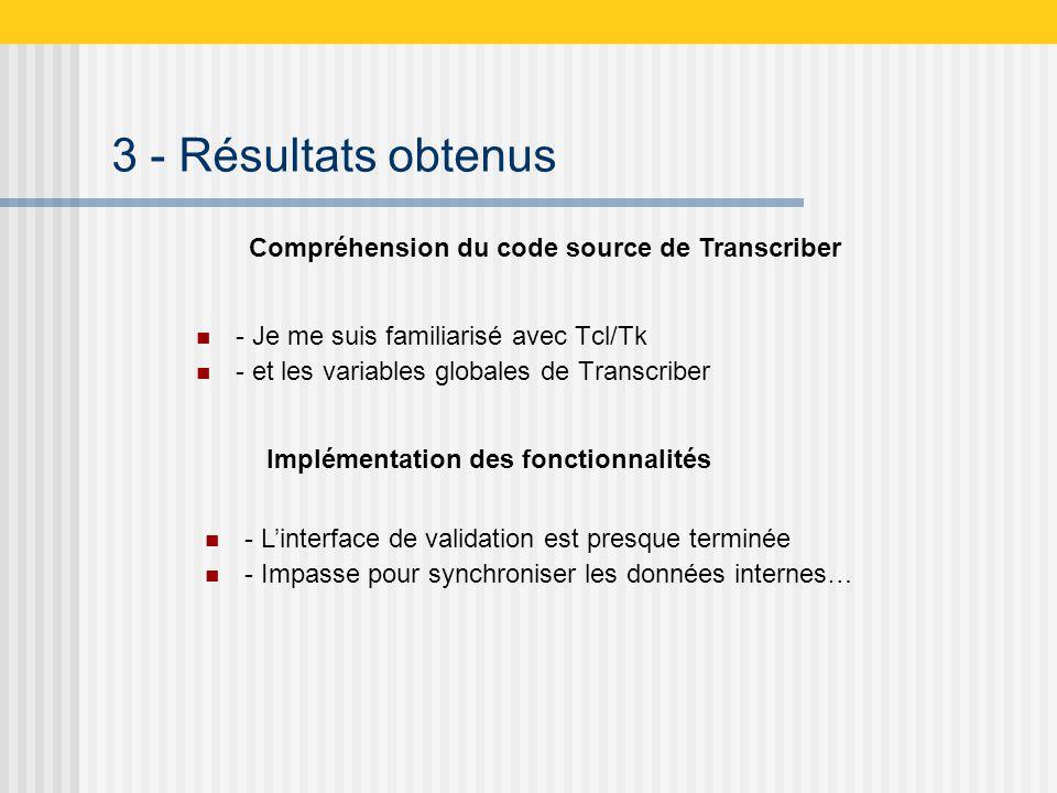 3 - Résultats obtenus - Je me suis familiarisé avec Tcl/Tk - et les variables globales de Transcriber Compréhension du code source de Transcriber - Linterface de validation est presque terminée - Impasse pour synchroniser les données internes… Implémentation des fonctionnalités