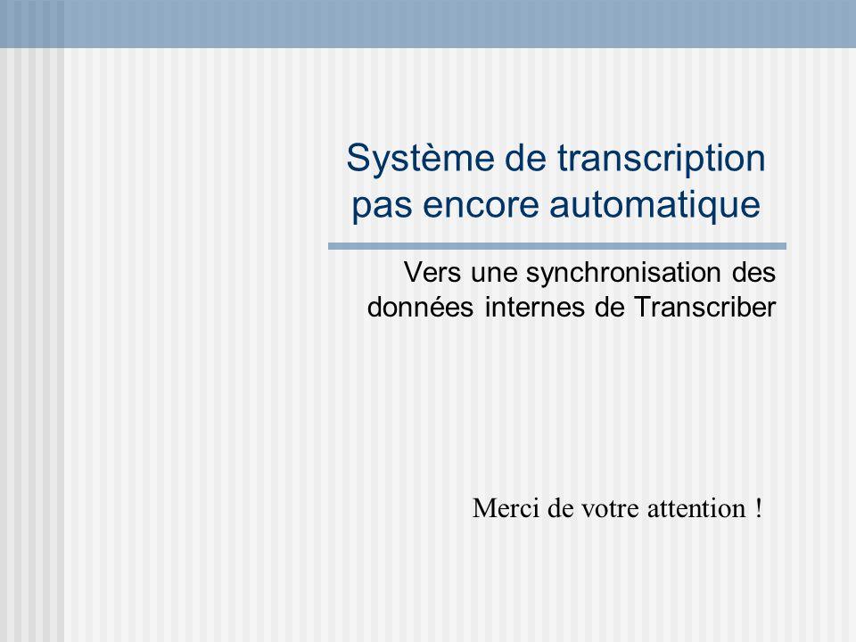 Système de transcription pas encore automatique Vers une synchronisation des données internes de Transcriber Merci de votre attention !