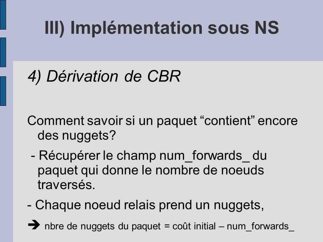 III) Implémentation sous NS 4) Dérivation de CBR Comment savoir si un paquet contient encore des nuggets? - Récupérer le champ num_forwards_ du paquet