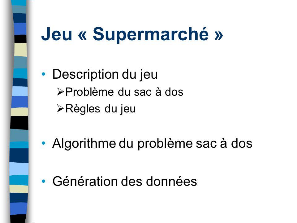 Jeu « Supermarché » Description du jeu Problème du sac à dos Règles du jeu Algorithme du problème sac à dos Génération des données